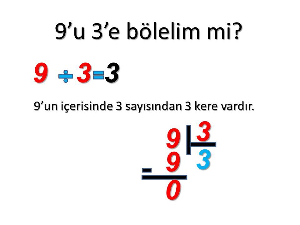 9'u 3'e bölelim mi? 9'un içerisinde 3 sayısından 3 kere vardır. 933 9 3 3 9 0