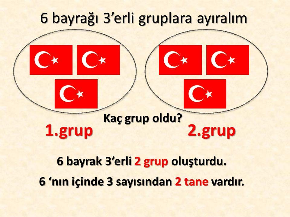 6 bayrağı 3'erli gruplara ayıralım Kaç grup oldu? 1.grup2.grup 6 bayrak 3'erli 2 grup oluşturdu. 6 'nın içinde 3 sayısından 2 tane vardır.