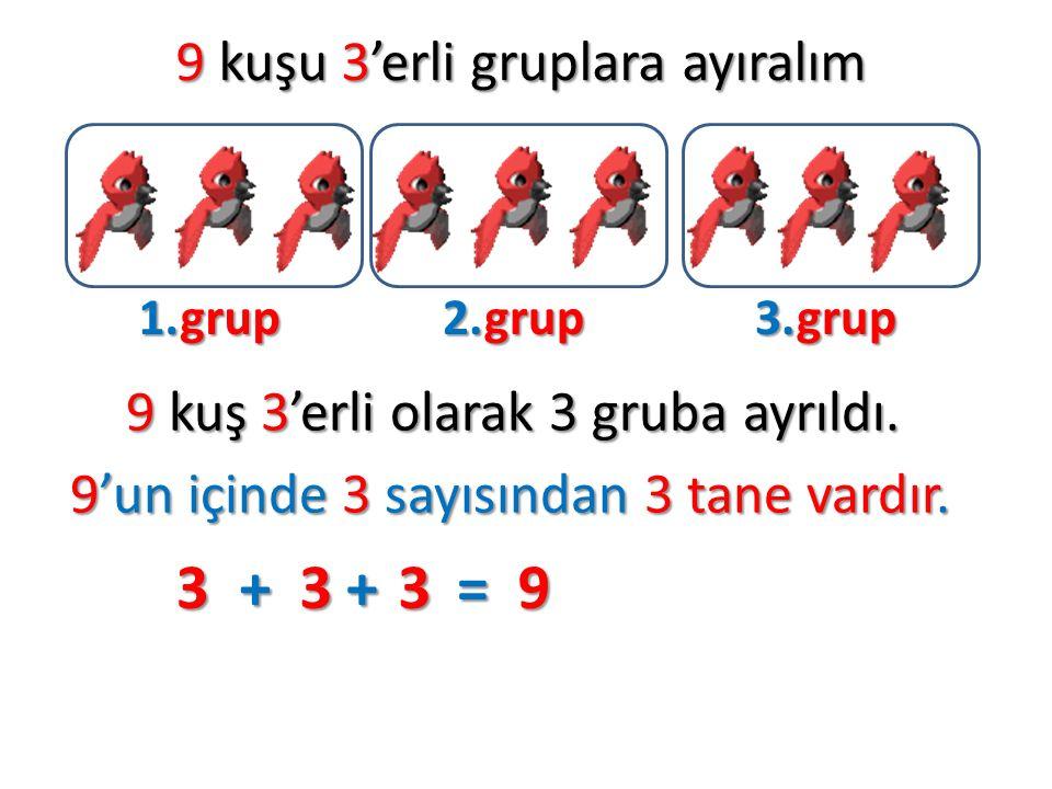 9 kuşu 3'erli gruplara ayıralım 1.grup 2.grup 3.grup 9 kuş 3'erli olarak 3 gruba ayrıldı. 9'un içinde 3 sayısından 3 tane vardır. 3+3+3=9