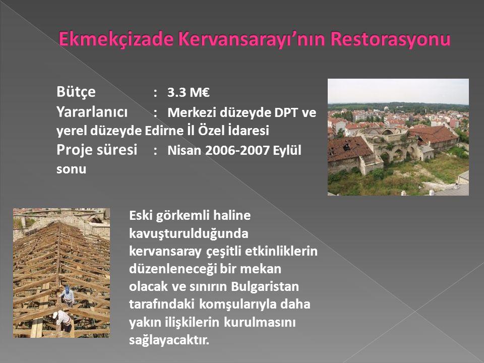 Bütçe : 3.3 M€ Yararlanıcı : Merkezi düzeyde DPT ve yerel düzeyde Edirne İl Özel İdaresi Proje süresi : Nisan 2006-2007 Eylül sonu Eski görkemli haline kavuşturulduğunda kervansaray çeşitli etkinliklerin düzenleneceği bir mekan olacak ve sınırın Bulgaristan tarafındaki komşularıyla daha yakın ilişkilerin kurulmasını sağlayacaktır.