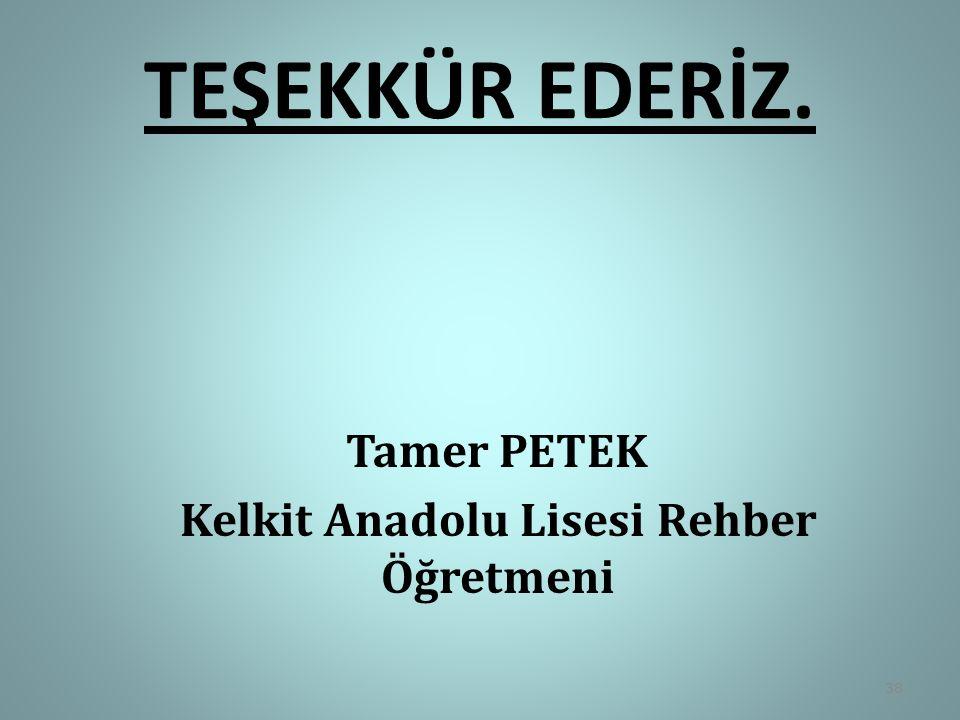 TEŞEKKÜR EDERİZ. Tamer PETEK Kelkit Anadolu Lisesi Rehber Öğretmeni 38