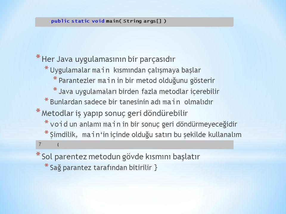 * Her Java uygulamasının bir parçasıdır * Uygulamalar main kısmından çalışmaya başlar * Parantezler main in bir metod olduğunu gösterir * Java uygulam