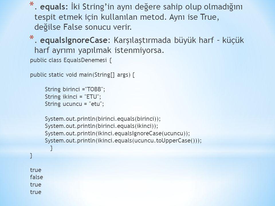 *. equals: İki String'in aynı değere sahip olup olmadığını tespit etmek için kullanılan metod. Aynı ise True, değilse False sonucu verir. *. equalsIgn