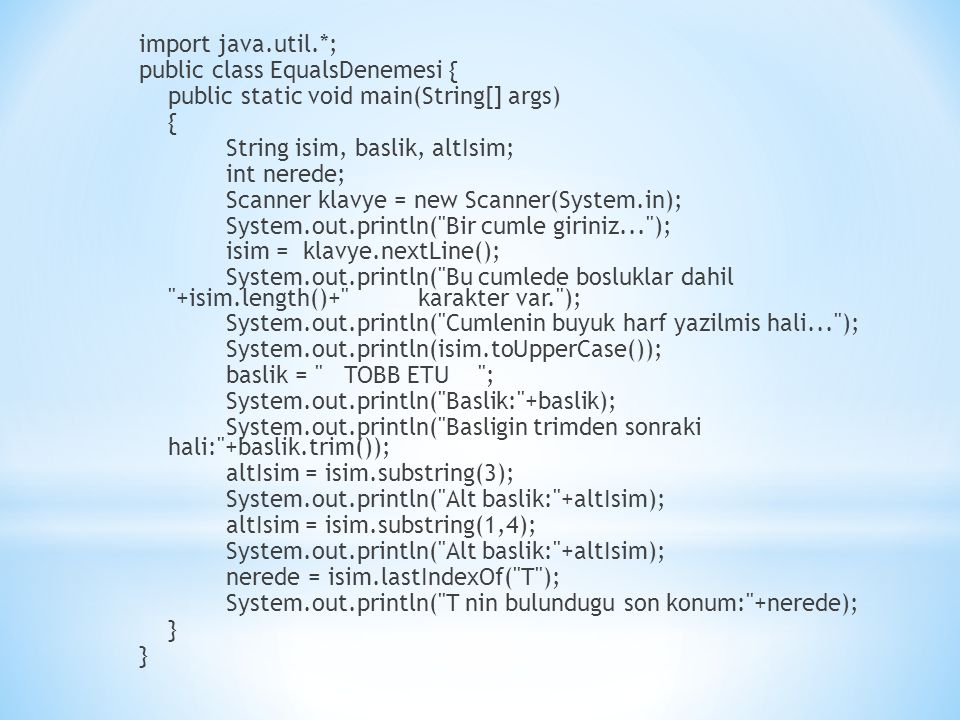 import java.util.*; public class EqualsDenemesi { public static void main(String[] args) { String isim, baslik, altIsim; int nerede; Scanner klavye = new Scanner(System.in); System.out.println( Bir cumle giriniz... ); isim = klavye.nextLine(); System.out.println( Bu cumlede bosluklar dahil +isim.length()+ karakter var. ); System.out.println( Cumlenin buyuk harf yazilmis hali... ); System.out.println(isim.toUpperCase()); baslik = TOBB ETU ; System.out.println( Baslik: +baslik); System.out.println( Basligin trimden sonraki hali: +baslik.trim()); altIsim = isim.substring(3); System.out.println( Alt baslik: +altIsim); altIsim = isim.substring(1,4); System.out.println( Alt baslik: +altIsim); nerede = isim.lastIndexOf( T ); System.out.println( T nin bulundugu son konum: +nerede); } }