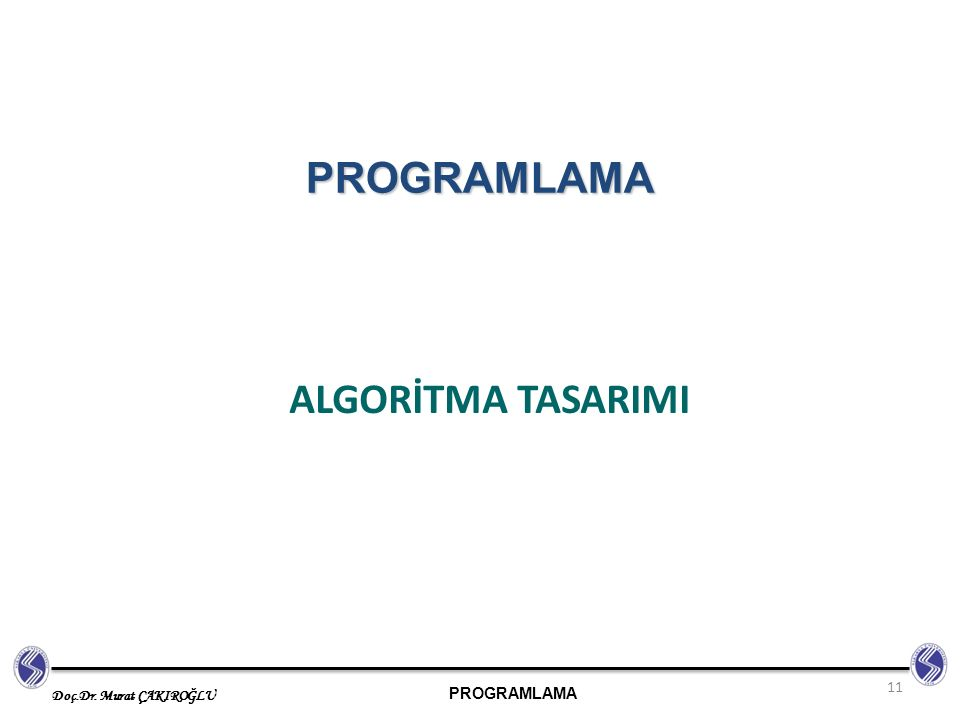 PROGRAMLAMA Doç.Dr. Murat ÇAKIROĞLU ALGORİTMA TASARIMI 11 PROGRAMLAMA