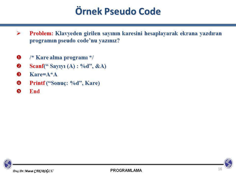 PROGRAMLAMA Doç.Dr. Murat ÇAKIROĞLU 16 Örnek Pseudo Code  Problem: Klavyeden girilen sayının karesini hesaplayarak ekrana yazdıran programın pseudo c
