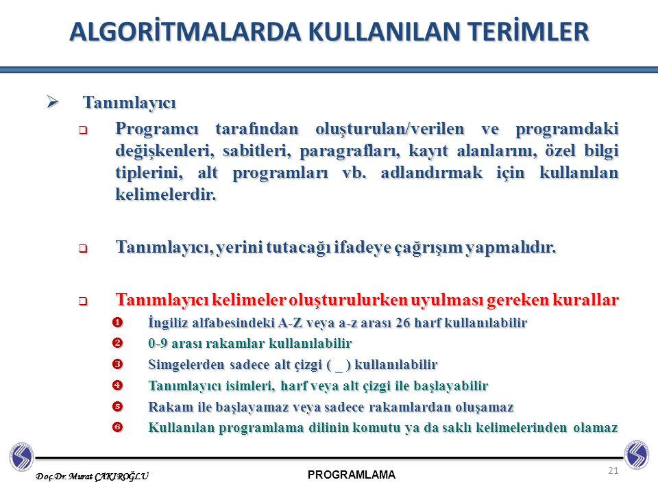 PROGRAMLAMA Doç.Dr. Murat ÇAKIROĞLU 21 ALGORİTMALARDA KULLANILAN TERİMLER  Tanımlayıcı  Programcı tarafından oluşturulan/verilen ve programdaki deği