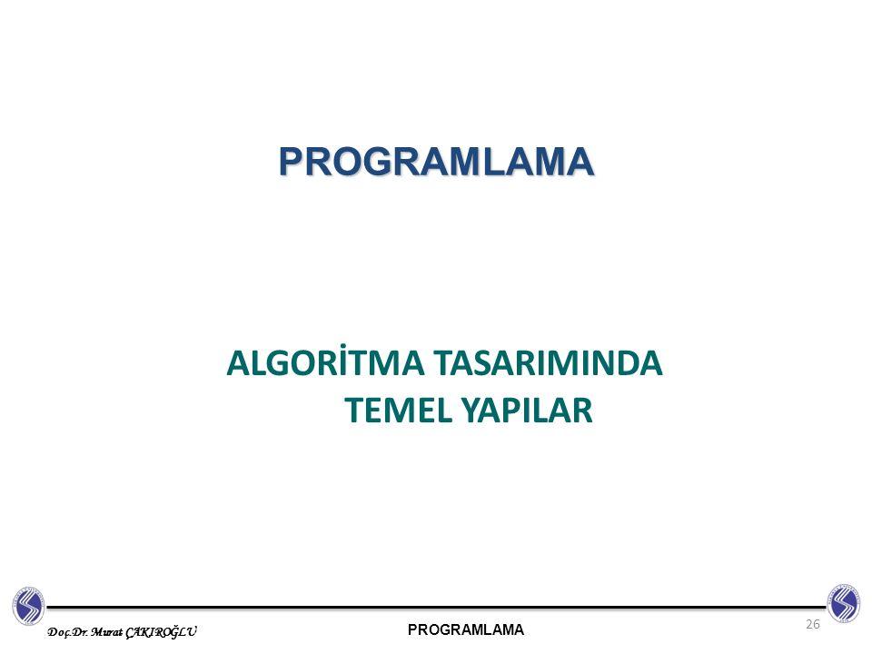 PROGRAMLAMA Doç.Dr. Murat ÇAKIROĞLU ALGORİTMA TASARIMINDA TEMEL YAPILAR 26 PROGRAMLAMA