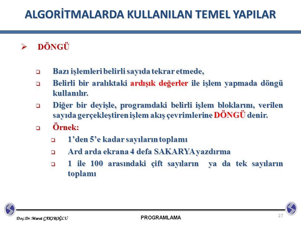 PROGRAMLAMA Doç.Dr. Murat ÇAKIROĞLU 27 ALGORİTMALARDA KULLANILAN TEMEL YAPILAR  DÖNGÜ  Bazı işlemleri belirli sayıda tekrar etmede,  Belirli bir ar