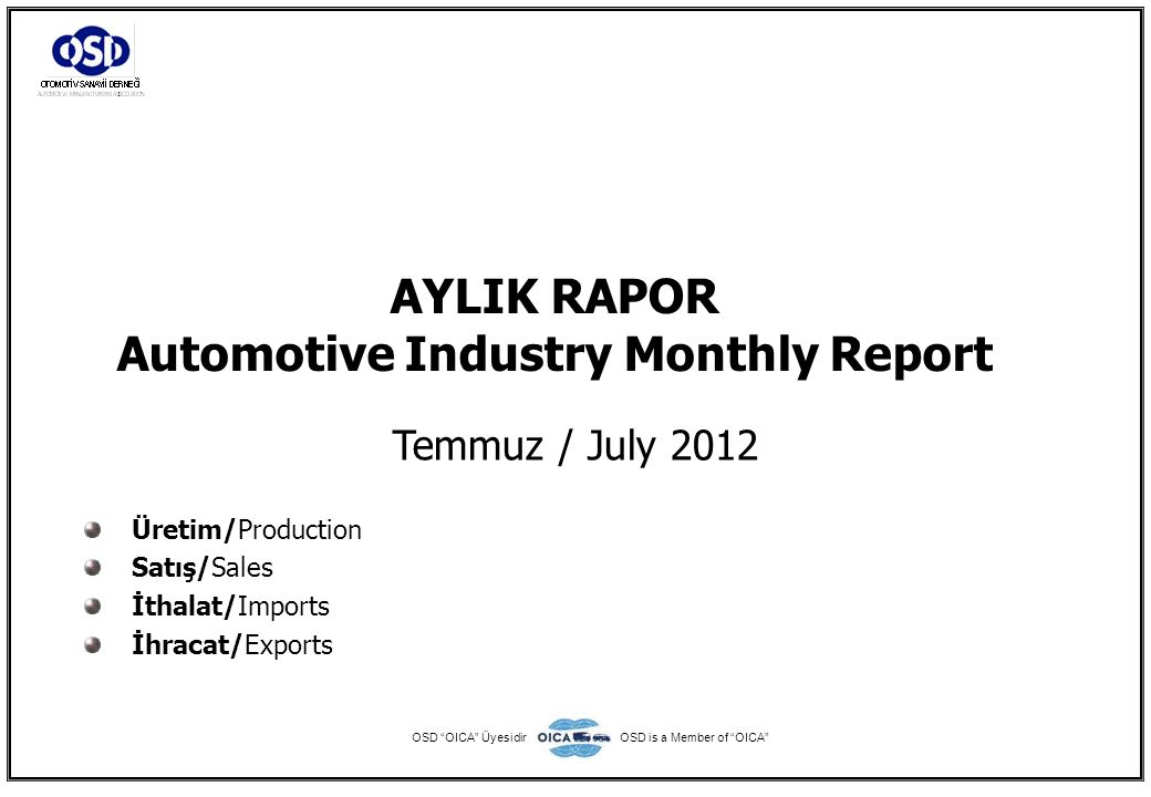 AYLIK RAPOR Automotive Industry Monthly Report Temmuz / July 2012 Üretim/Production Satış/Sales İthalat/Imports İhracat/Exports OSD OICA ÜyesidirOSD is a Member of OICA