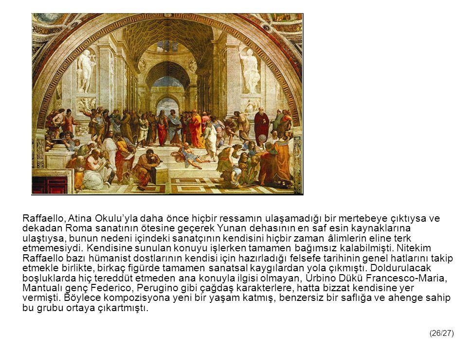 Raffaello, Atina Okulu'yla daha önce hiçbir ressamın ulaşamadığı bir mertebeye çıktıysa ve dekadan Roma sanatının ötesine geçerek Yunan dehasının en saf esin kaynaklarına ulaştıysa, bunun nedeni içindeki sanatçının kendisini hiçbir zaman âlimlerin eline terk etmemesiydi.