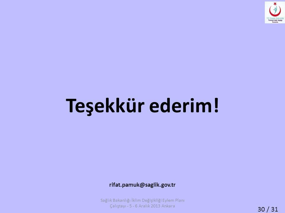 30 / 31 Teşekkür ederim! rifat.pamuk@saglik.gov.tr Sağlık Bakanlığı İklim Değişikliği Eylem Planı Çalıştayı - 5 - 6 Aralık 2013 Ankara