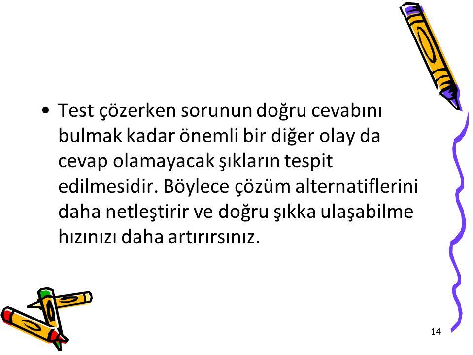 14 Test çözerken sorunun doğru cevabını bulmak kadar önemli bir diğer olay da cevap olamayacak şıkların tespit edilmesidir.