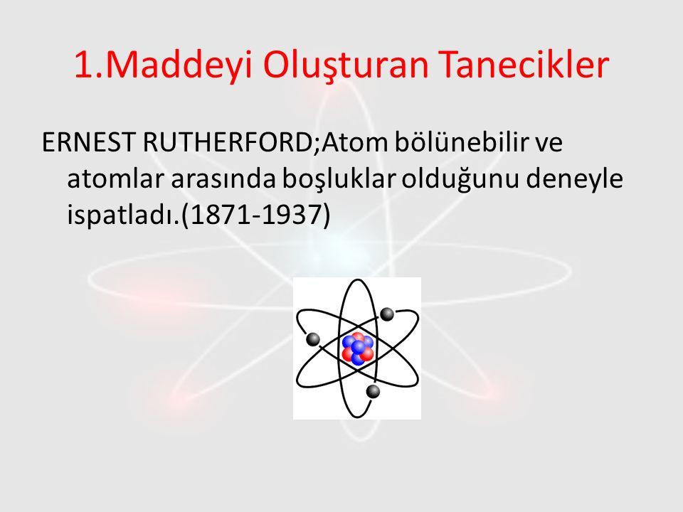 1.Maddeyi Oluşturan Tanecikler ERNEST RUTHERFORD;Atom bölünebilir ve atomlar arasında boşluklar olduğunu deneyle ispatladı.(1871-1937)