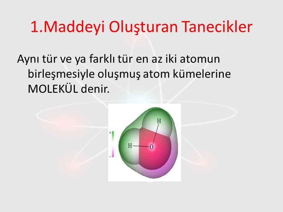 1.Maddeyi Oluşturan Tanecikler Aynı tür ve ya farklı tür en az iki atomun birleşmesiyle oluşmuş atom kümelerine MOLEKÜL denir.