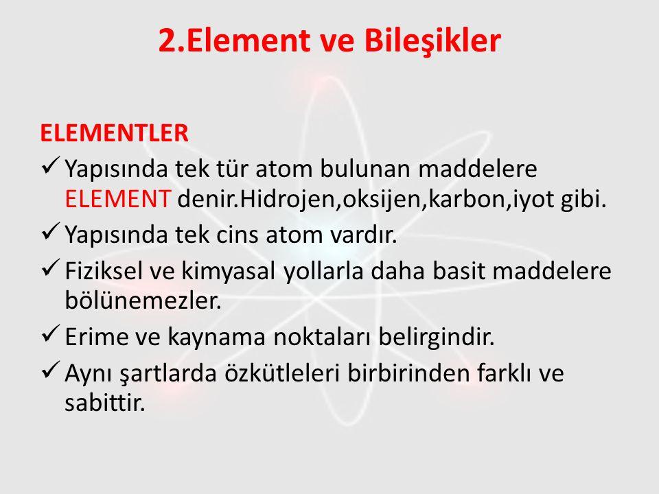 2.Element ve Bileşikler ELEMENTLER Yapısında tek tür atom bulunan maddelere ELEMENT denir.Hidrojen,oksijen,karbon,iyot gibi. Yapısında tek cins atom v