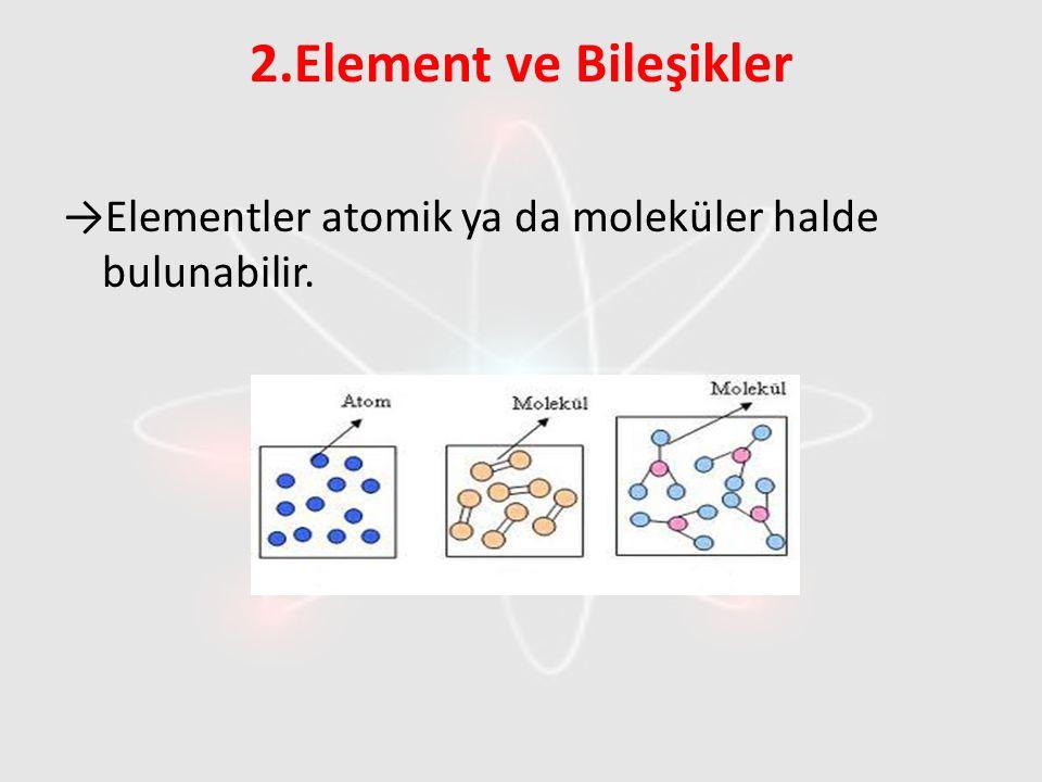 2.Element ve Bileşikler →Elementler atomik ya da moleküler halde bulunabilir.