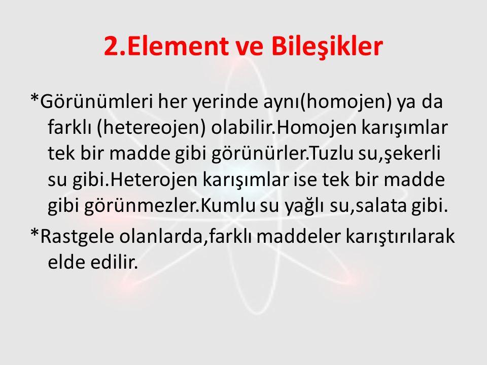 2.Element ve Bileşikler *Görünümleri her yerinde aynı(homojen) ya da farklı (hetereojen) olabilir.Homojen karışımlar tek bir madde gibi görünürler.Tuz