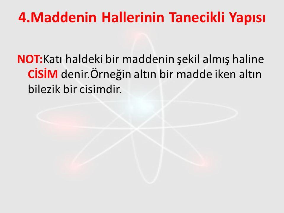 4.Maddenin Hallerinin Tanecikli Yapısı NOT:Katı haldeki bir maddenin şekil almış haline CİSİM denir.Örneğin altın bir madde iken altın bilezik bir cis