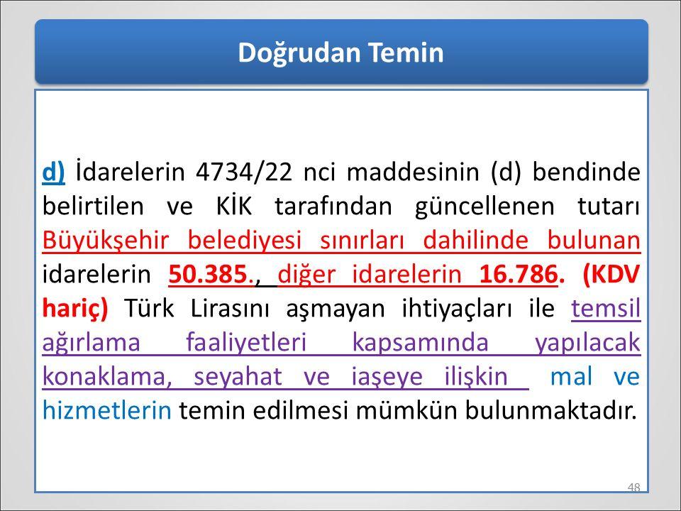 Doğrudan Temin d) İdarelerin 4734/22 nci maddesinin (d) bendinde belirtilen ve KİK tarafından güncellenen tutarı Büyükşehir belediyesi sınırları dahil