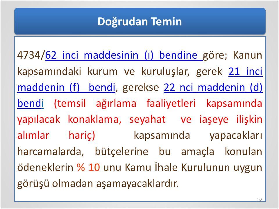 Doğrudan Temin 4734/62 inci maddesinin (ı) bendine göre; Kanun kapsamındaki kurum ve kuruluşlar, gerek 21 inci maddenin (f) bendi, gerekse 22 nci madd