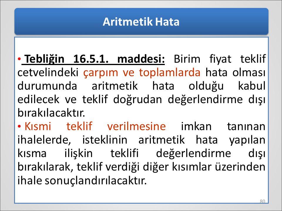 Aritmetik Hata Tebliğin 16.5.1. maddesi: Birim fiyat teklif cetvelindeki çarpım ve toplamlarda hata olması durumunda aritmetik hata olduğu kabul edile