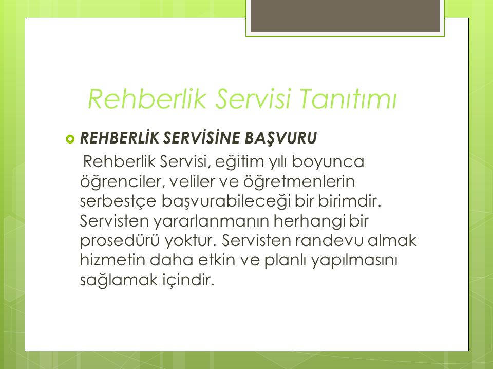 Rehberlik Servisi Tanıtımı  REHBERLİK SERVİSİNE BAŞVURU Rehberlik Servisi, eğitim yılı boyunca öğrenciler, veliler ve öğretmenlerin serbestçe başvura