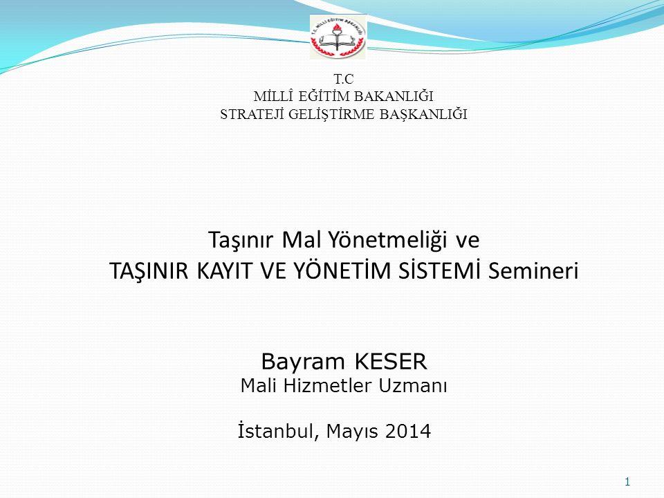 Taşınır Mal Yönetmeliği ve TAŞINIR KAYIT VE YÖNETİM SİSTEMİ Semineri Bayram KESER Mali Hizmetler Uzmanı 1 T.C MİLLÎ EĞİTİM BAKANLIĞI STRATEJİ GELİŞTİRME BAŞKANLIĞI İstanbul, Mayıs 2014
