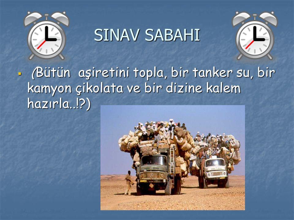 SINAV SABAHI  ( Bütün aşiretini topla, bir tanker su, bir kamyon çikolata ve bir dizine kalem hazırla..!?)