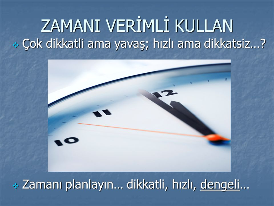 ZAMANI VERİMLİ KULLAN  Çok dikkatli ama yavaş; hızlı ama dikkatsiz…?  Zamanı planlayın… dikkatli, hızlı, dengeli…