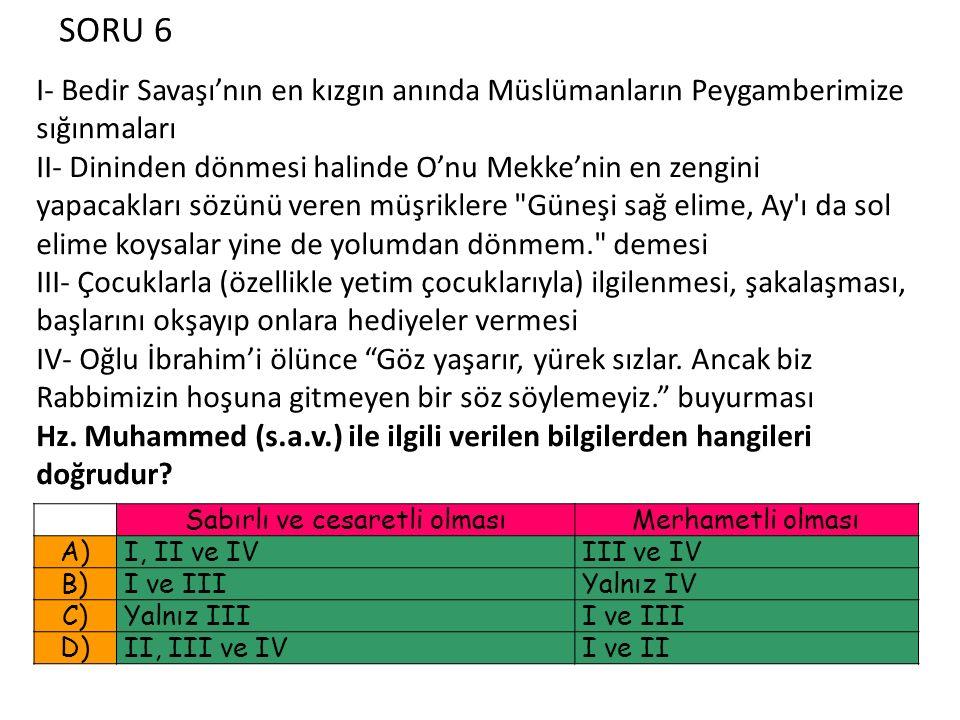 SORU 6 I- Bedir Savaşı'nın en kızgın anında Müslümanların Peygamberimize sığınmaları II- Dininden dönmesi halinde O'nu Mekke'nin en zengini yapacakları sözünü veren müşriklere Güneşi sağ elime, Ay ı da sol elime koysalar yine de yolumdan dönmem. demesi III- Çocuklarla (özellikle yetim çocuklarıyla) ilgilenmesi, şakalaşması, başlarını okşayıp onlara hediyeler vermesi IV- Oğlu İbrahim'i ölünce Göz yaşarır, yürek sızlar.