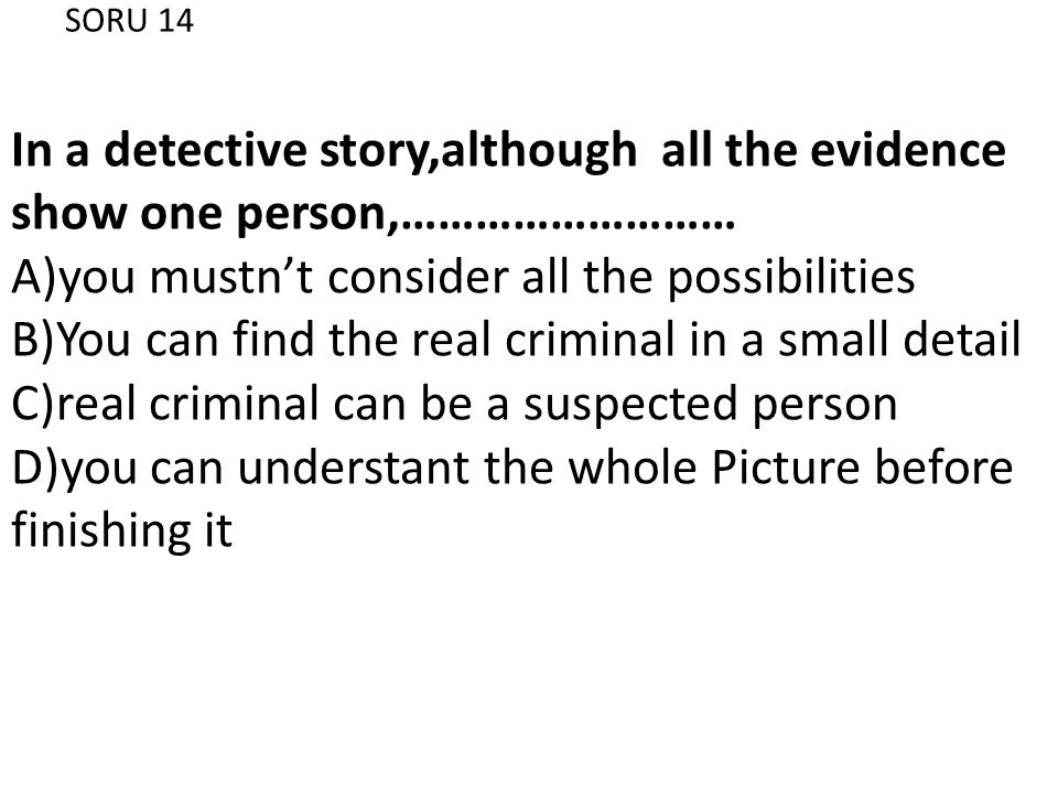SORU 14 In a detective story,although all the evidence show one person,……………………… A)you mustn't consider all the possibilities B)You can find the real criminal in a small detail C)real criminal can be a suspected person D)you can understant the whole Picture before finishing it