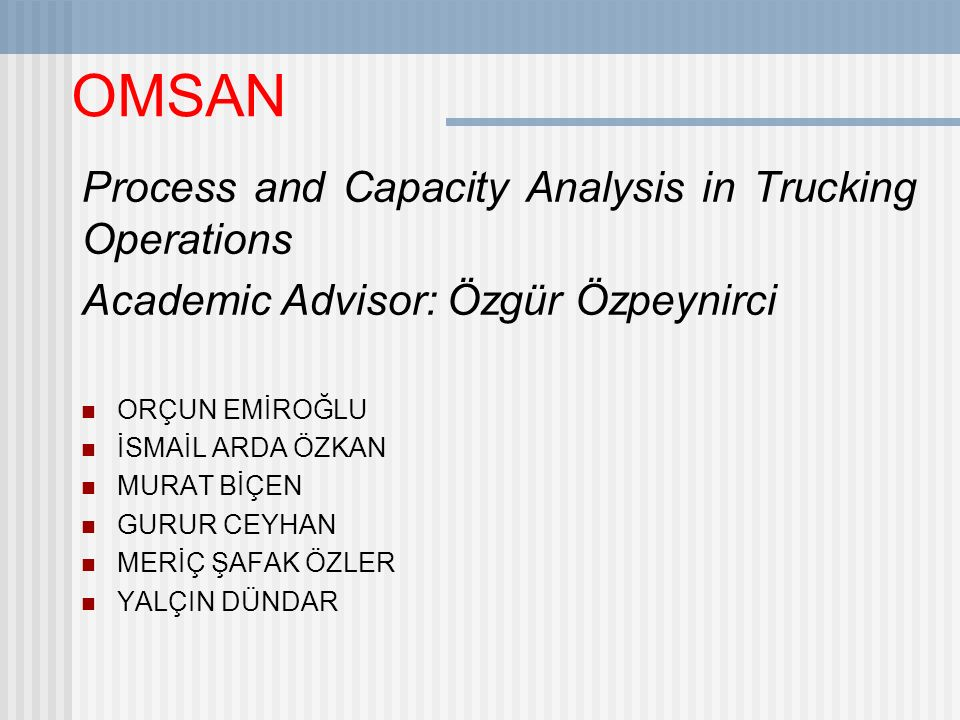 OMSAN Process and Capacity Analysis in Trucking Operations Academic Advisor: Özgür Özpeynirci ORÇUN EMİROĞLU İSMAİL ARDA ÖZKAN MURAT BİÇEN GURUR CEYHA