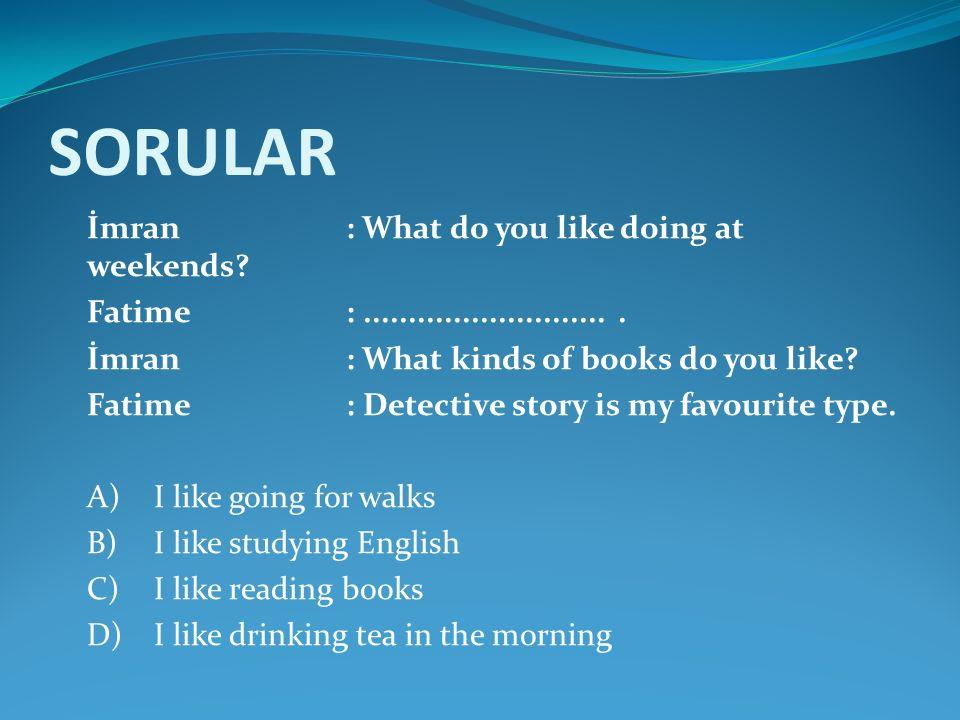 SORULAR İmran: What do you like doing at weekends? Fatime:............................ İmran: What kinds of books do you like? Fatime: Detective story