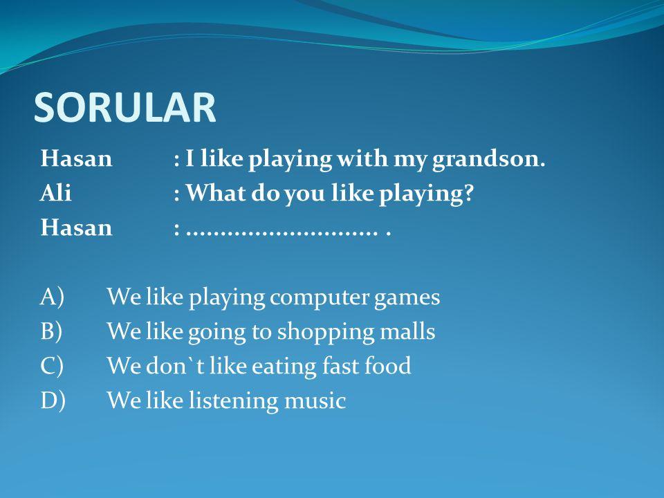 SORULAR Hasan : I like playing with my grandson. Ali: What do you like playing? Hasan:............................. A)We like playing computer games B
