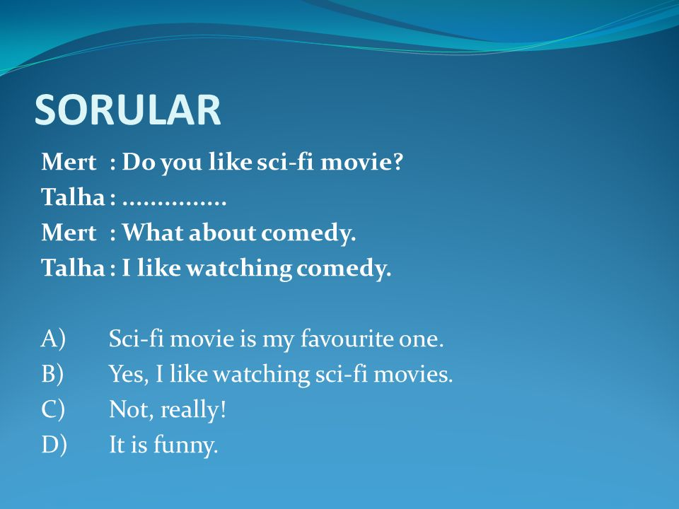 SORULAR Mert: Do you like sci-fi movie? Talha:............... Mert: What about comedy. Talha: I like watching comedy. A)Sci-fi movie is my favourite o