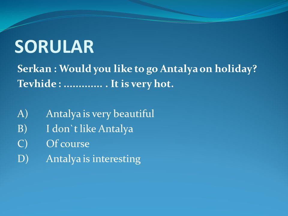 SORULAR Serkan : Would you like to go Antalya on holiday? Tevhide :.............. It is very hot. A)Antalya is very beautiful B)I don`t like Antalya C