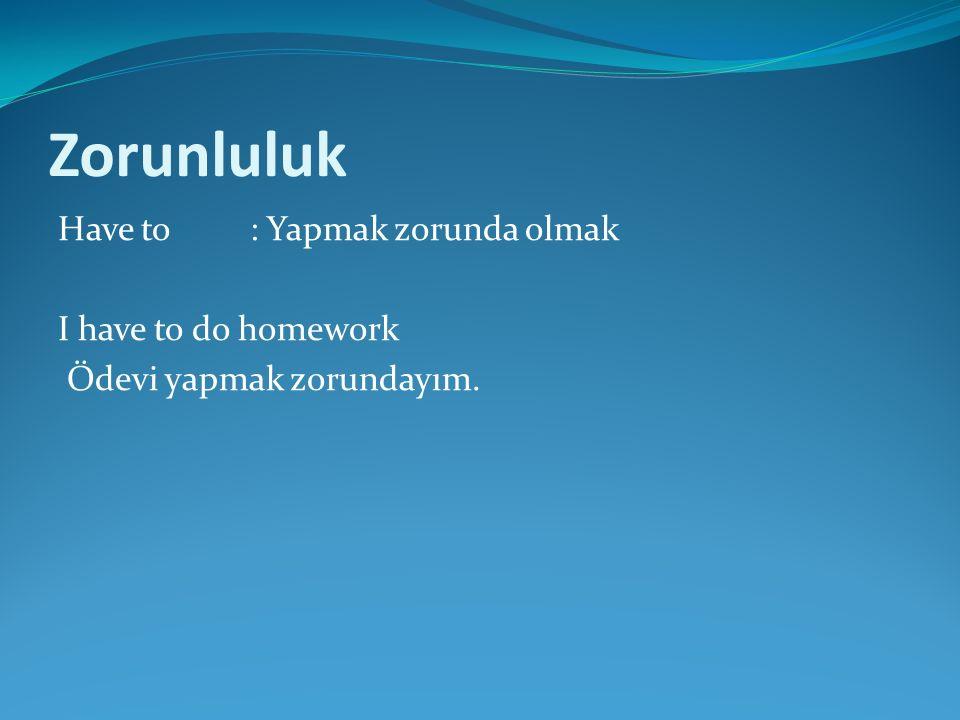 Zorunluluk Have to: Yapmak zorunda olmak I have to do homework Ödevi yapmak zorundayım.