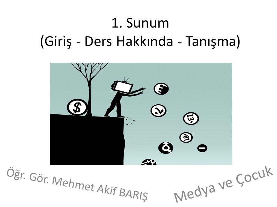 1. Sunum (Giriş - Ders Hakkında - Tanışma) Öğr. Gör. Mehmet Akif BARIŞ Medya ve Çocuk