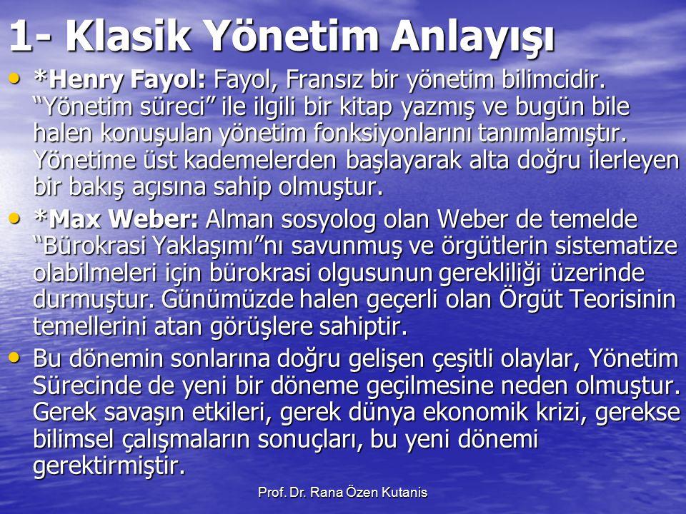 """Prof. Dr. Rana Özen Kutanis 1- Klasik Yönetim Anlayışı *Henry Fayol: Fayol, Fransız bir yönetim bilimcidir. """"Yönetim süreci"""" ile ilgili bir kitap yazm"""