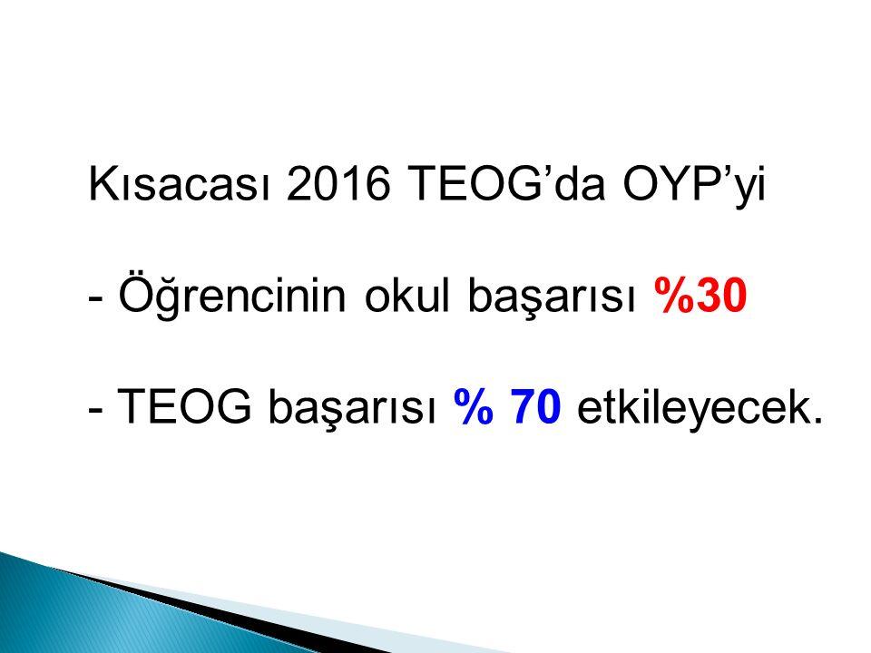 Kısacası 2016 TEOG'da OYP'yi - Öğrencinin okul başarısı %30 - TEOG başarısı % 70 etkileyecek.