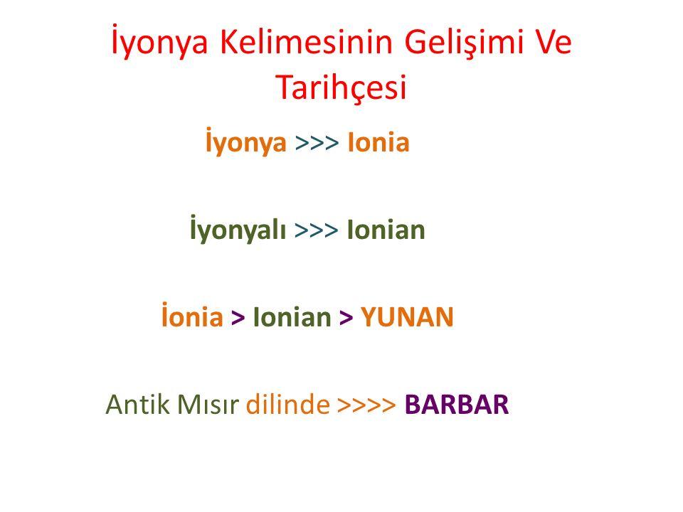 İyonya Kelimesinin Gelişimi Ve Tarihçesi İyonya >>> Ionia İyonyalı >>> Ionian İonia > Ionian > YUNAN Antik Mısır dilinde >>>> BARBAR
