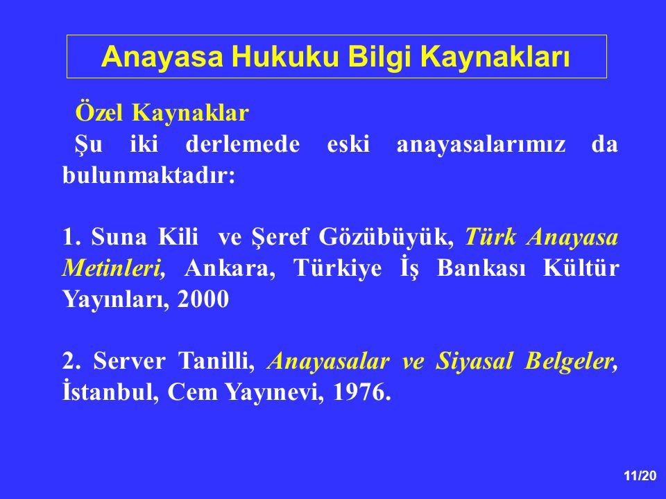 11/20 Anayasa Hukuku Bilgi Kaynakları Özel Kaynaklar Şu iki derlemede eski anayasalarımız da bulunmaktadır: 1. Suna Kili ve Şeref Gözübüyük, Türk Anay