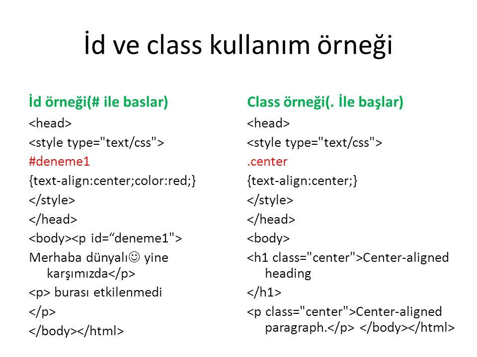 İd ve class kullanım örneği İd örneği(# ile baslar) #deneme1 {text-align:center;color:red;} Merhaba dünyalı yine karşımızda burası etkilenmedi Class örneği(.
