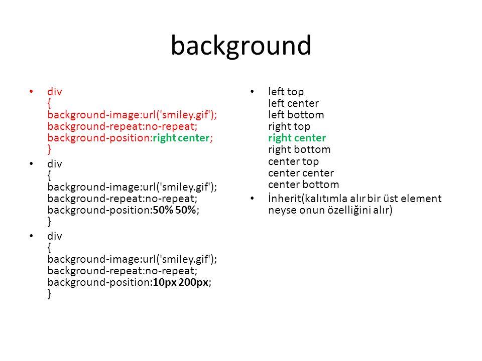 background div { background-image:url( smiley.gif ); background-repeat:no-repeat; background-position:right center; } div { background-image:url( smiley.gif ); background-repeat:no-repeat; background-position:50% 50%; } div { background-image:url( smiley.gif ); background-repeat:no-repeat; background-position:10px 200px; } left top left center left bottom right top right center right bottom center top center center center bottom İnherit(kalıtımla alır bir üst element neyse onun özelliğini alır)