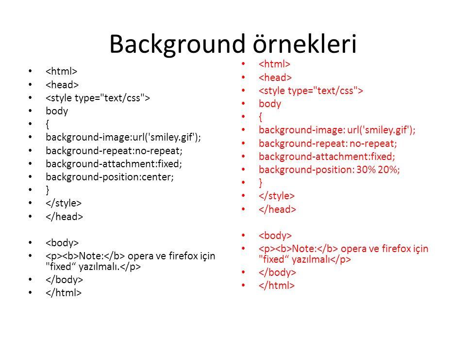 Background örnekleri body { background-image:url( smiley.gif ); background-repeat:no-repeat; background-attachment:fixed; background-position:center; } Note: opera ve firefox için fixed yazılmalı.