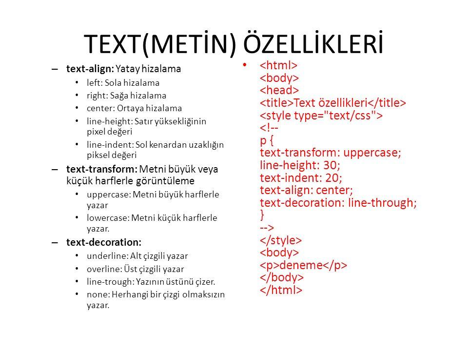 TEXT(METİN) ÖZELLİKLERİ – text-align: Yatay hizalama left: Sola hizalama right: Sağa hizalama center: Ortaya hizalama line-height: Satır yüksekliğinin pixel değeri line-indent: Sol kenardan uzaklığın piksel değeri – text-transform: Metni büyük veya küçük harflerle görüntüleme uppercase: Metni büyük harflerle yazar lowercase: Metni küçük harflerle yazar.