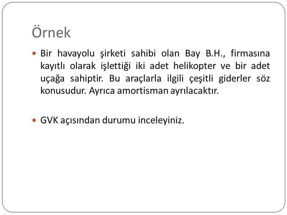 Örnek Bir havayolu şirketi sahibi olan Bay B.H., firmasına kayıtlı olarak işlettiği iki adet helikopter ve bir adet uçağa sahiptir.