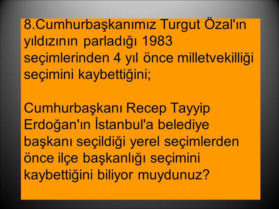 8.Cumhurbaşkanımız Turgut Özal'ın yıldızının parladığı 1983 seçimlerinden 4 yıl önce milletvekilliği seçimini kaybettiğini; Cumhurbaşkanı Recep Tayyip