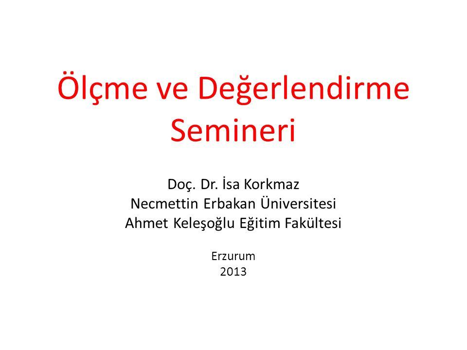 Ölçme ve Değerlendirme Semineri Doç. Dr. İsa Korkmaz Necmettin Erbakan Üniversitesi Ahmet Keleşoğlu Eğitim Fakültesi Erzurum 2013